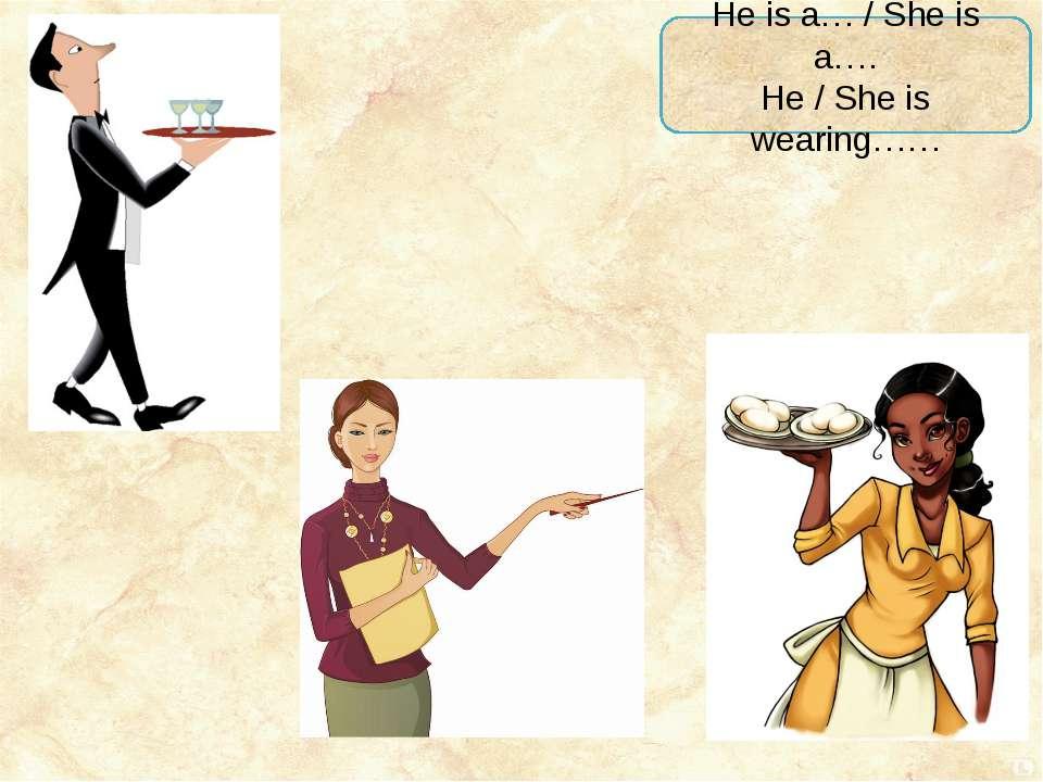 He is a… / She is a…. He / She is wearing……