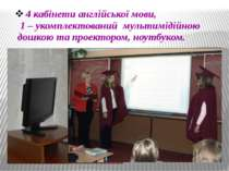 4 кабінети англійської мови, 1 – укомплектований мультимідійною дошкою та про...