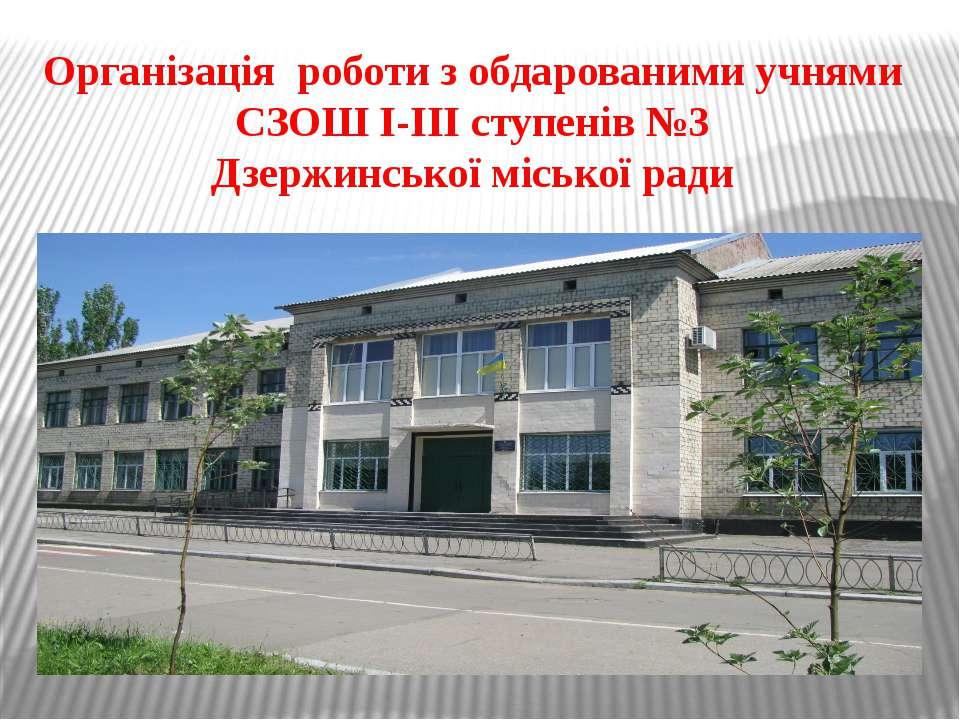 Організація роботи з обдарованими учнями СЗОШ І-ІІІ ступенів №3 Дзержинської ...