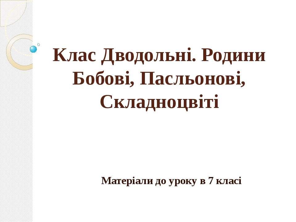 Клас Дводольні. Родини Бобові, Пасльонові, Складноцвіті Матеріали до уроку в ...