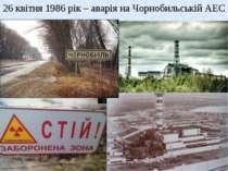 26 квітня 1986 рік – аварія на Чорнобильській АЕС