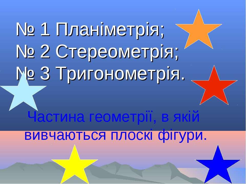 № 1 Планіметрія; № 2 Стереометрія; № 3 Тригонометрія. Частина геометрії, в як...