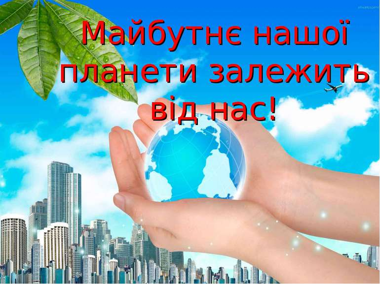 Майбутнє нашої планети залежить від нас!