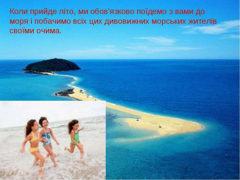 Коли прийде літо, ми обов'язково поїдемо з вами до моря і побачимо всіх цих д...