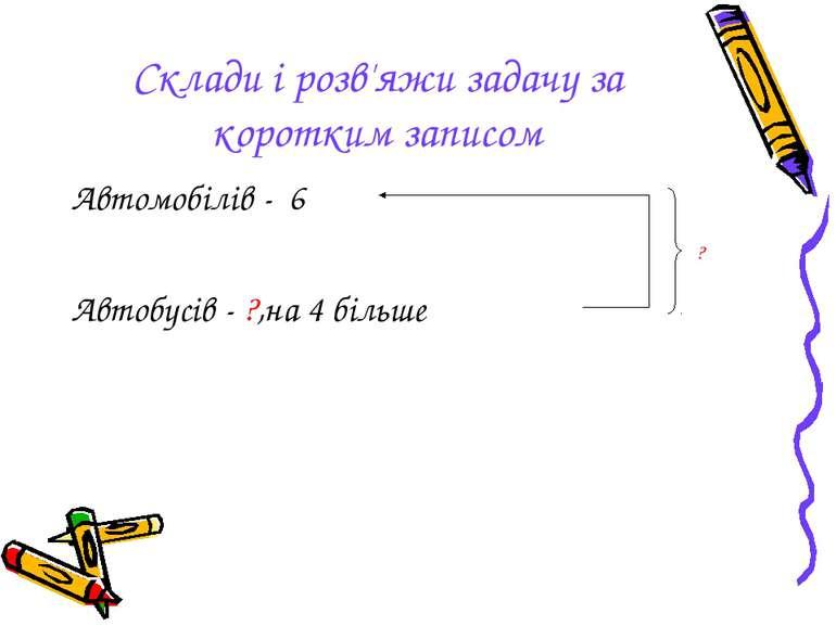 Склади і розв'яжи задачу за коротким записом Автомобілів - 6 Автобусів - ?,на...