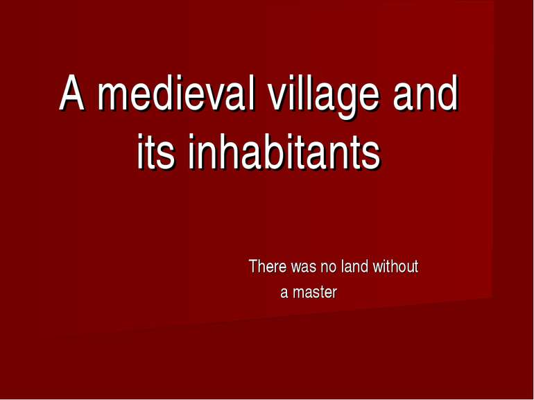 A medieval village and its inhabitants There was no land without a master