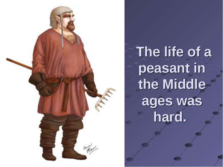 The life of a peasant in the Middle ages was hard.