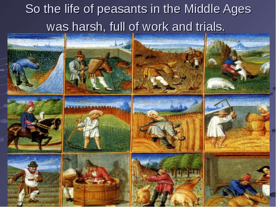 So the life of peasants in the Middle Ages was harsh, full of work and trials.