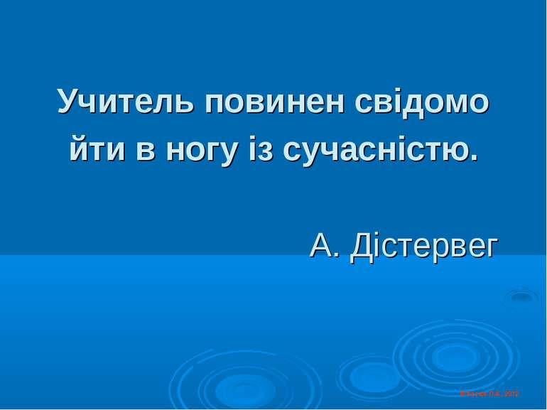 Учитель повинен свідомо йти в ногу із сучасністю. А. Дістервег © Косюк Л.А., ...