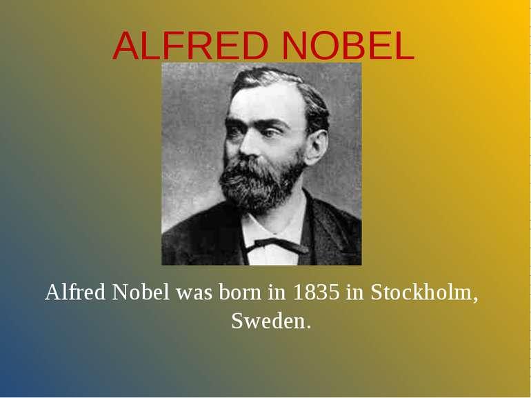ALFRED NOBEL Alfred Nobel was born in 1835 in Stockholm, Sweden.