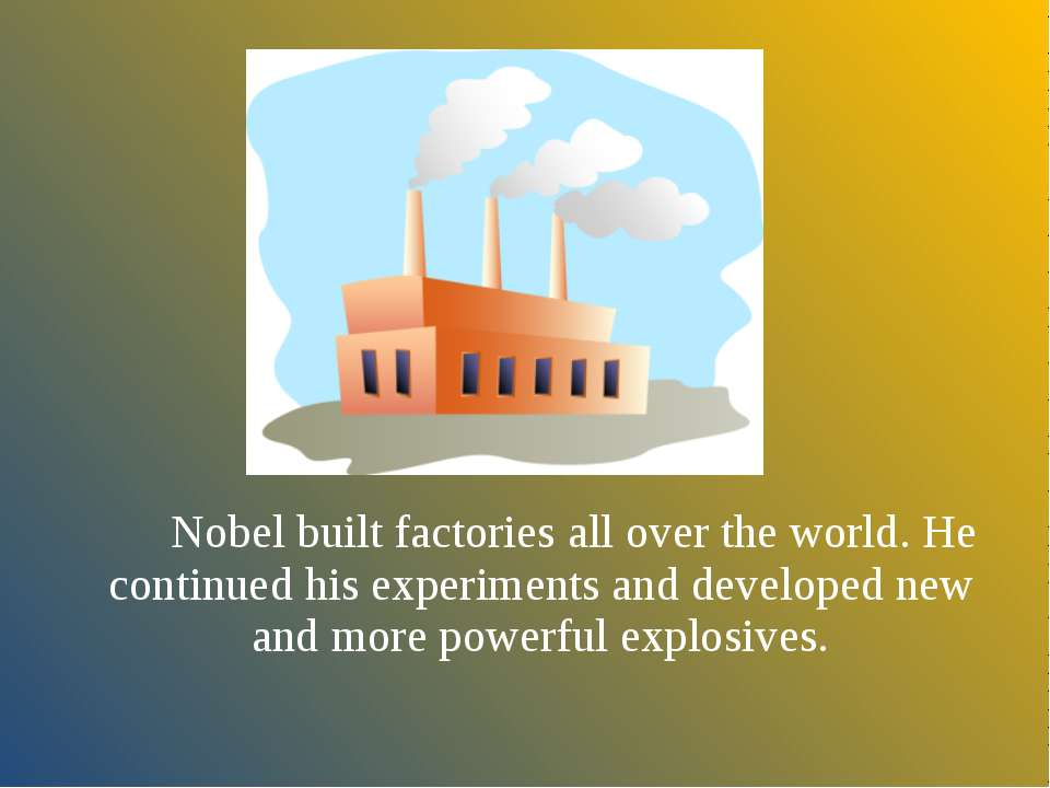 Nobel built factories all over the world. He continued his experiments and de...