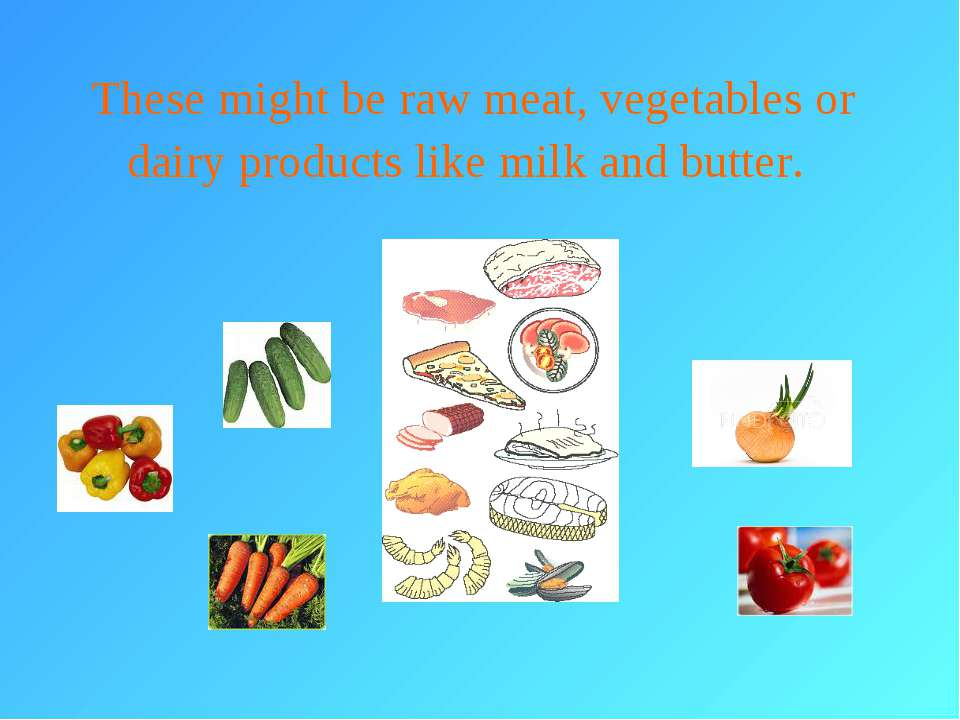 These might be raw meat, vegetables or dairy products like milk and butter.