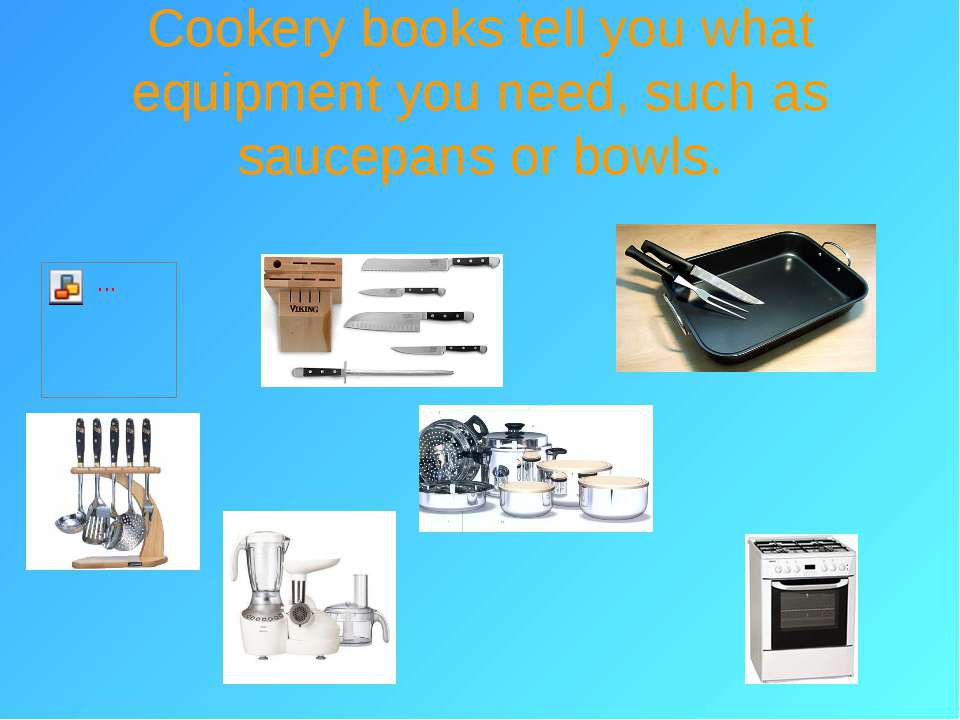 Cookery books tell you what equipment you need, such as saucepans or bowls.