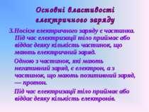 Основні властивості електричного заряду 3.Носієм електричного заряду є частин...