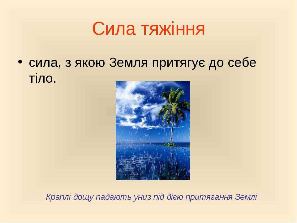 Сила тяжіння сила, з якою Земля притягує до себе тіло. Краплі дощу падають ун...