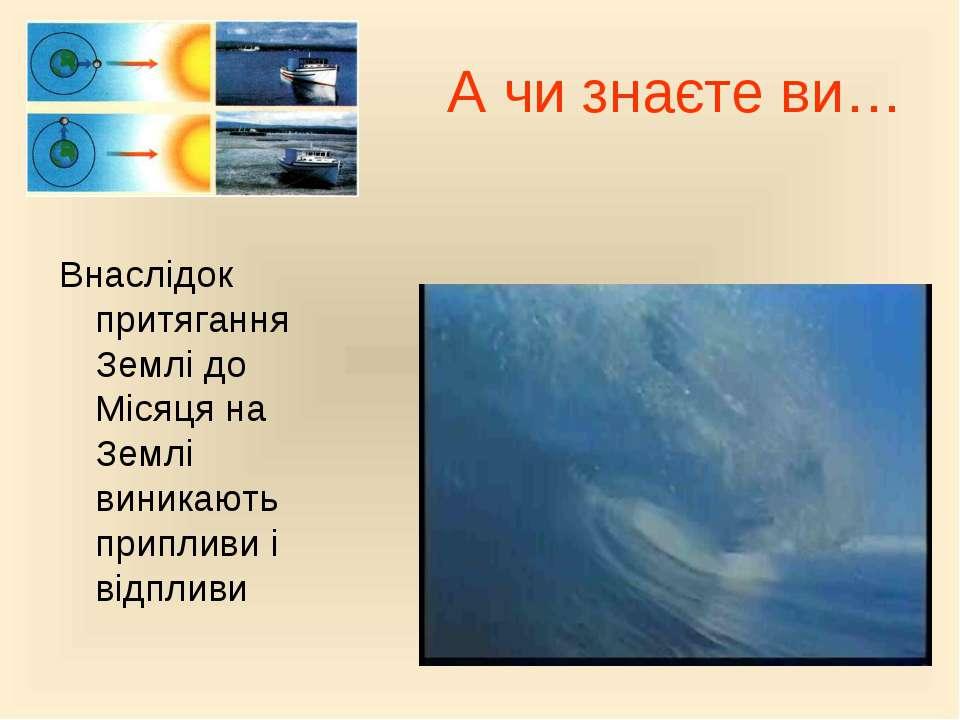 А чи знаєте ви… Внаслідок притягання Землі до Місяця на Землі виникають припл...