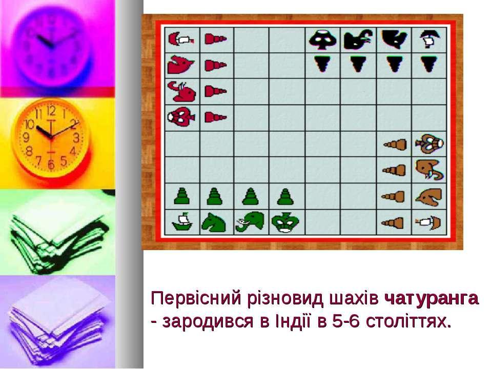 Первісний різновид шахів чатуранга - зародився в Індії в 5-6 століттях.