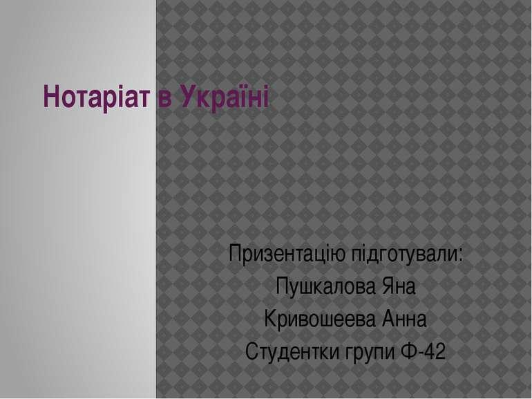 Нотаріат в Україні Призентацію підготували: Пушкалова Яна Кривошеева Анна Сту...