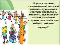 Підлітки часом не дисципліновані, енергійні, тривожні, дуже активні, особливо...