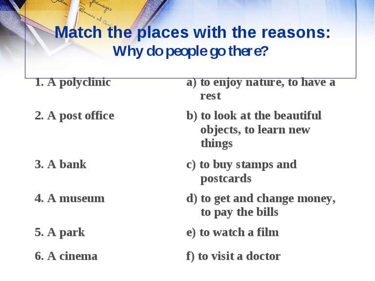 Match the places with the reasons: Why do people go there?