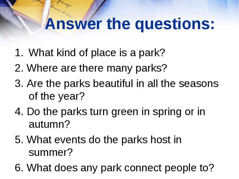 Answer the questions: What kind of place is a park? 2. Where are there many p...