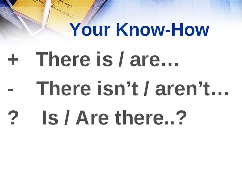 + There is / are… - There isn't / aren't… ? Is / Are there..? Your Know-How