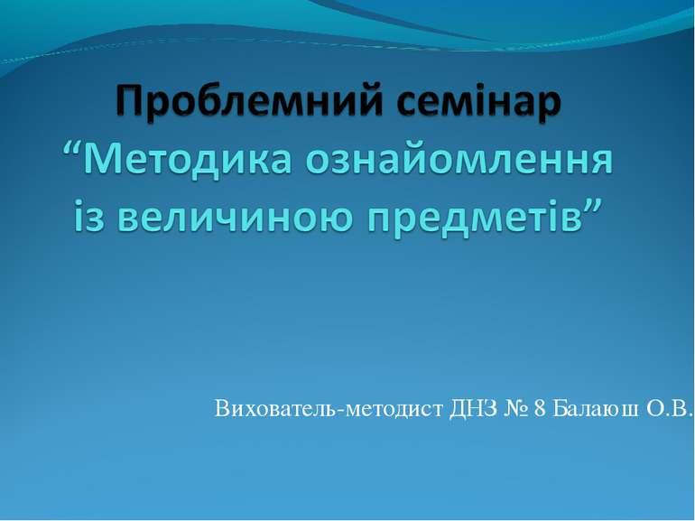 Вихователь-методист ДНЗ № 8 Балаюш О.В.