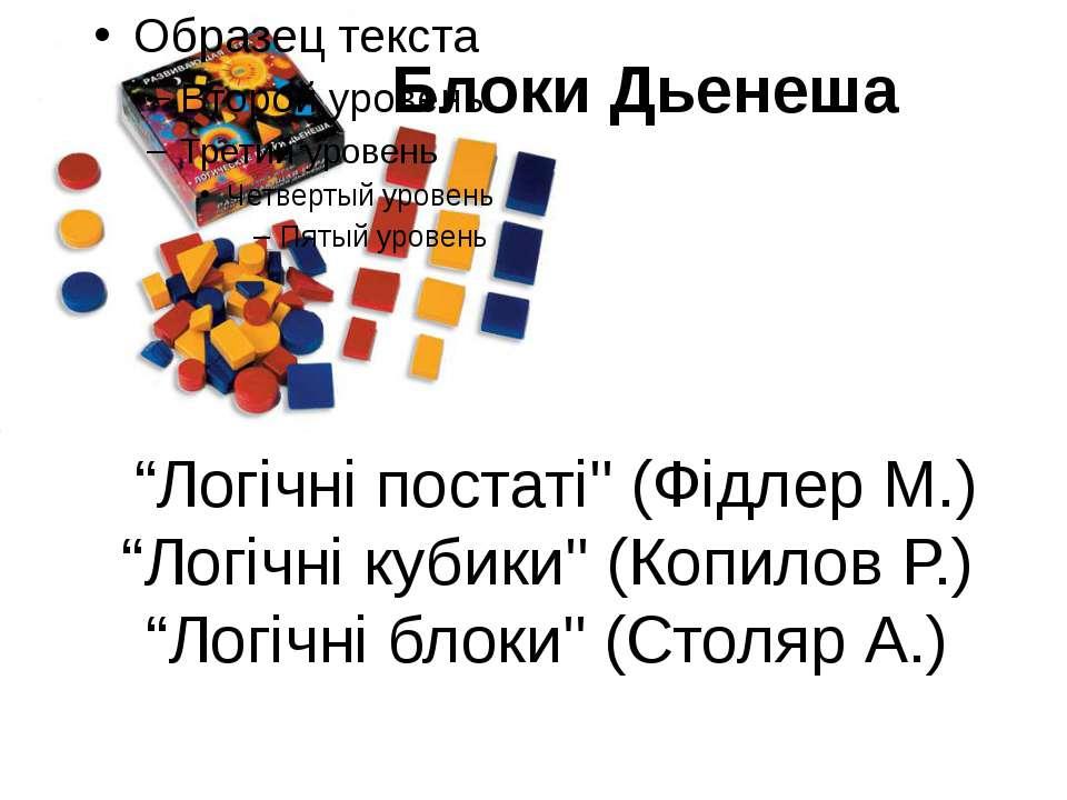 """""""Логічні постаті"""" (Фідлер М.) """"Логічні кубики"""" (Копилов Р.) """"Логічні блоки"""" (..."""