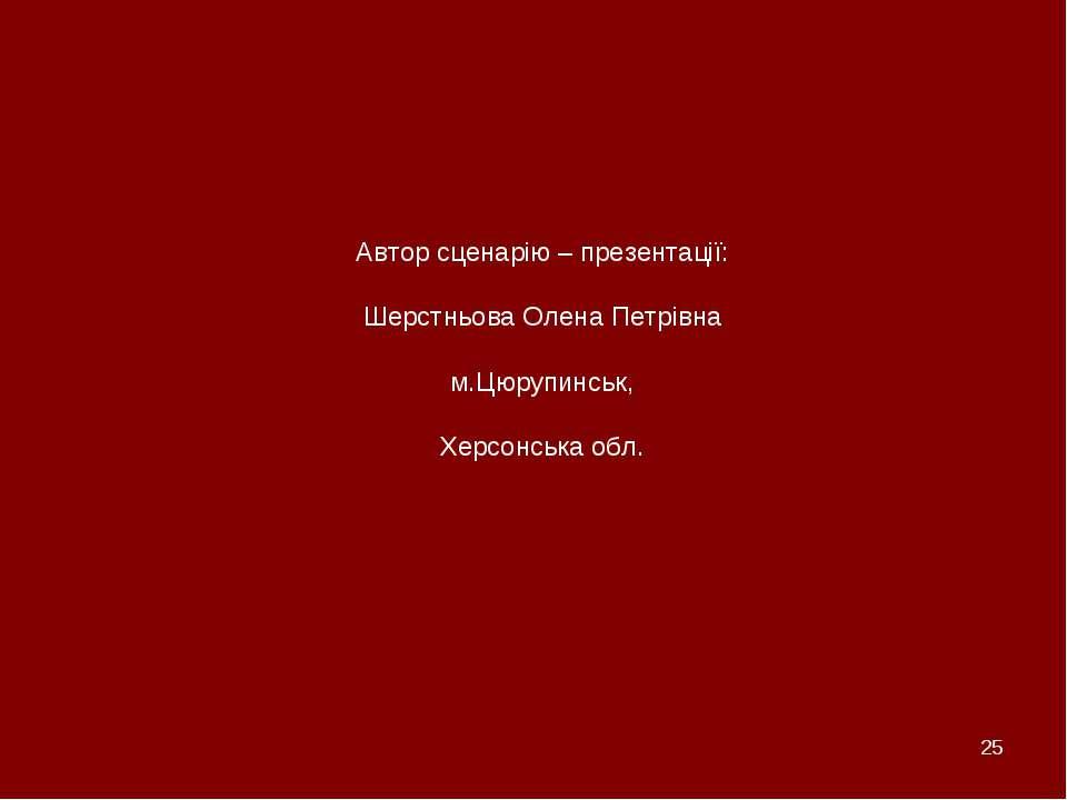 * Автор сценарію – презентації: Шерстньова Олена Петрівна м.Цюрупинськ, Херсо...