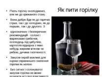 П'ють горілку охолодженої, але не до крижаного стану. П'ють горілку охолоджен...