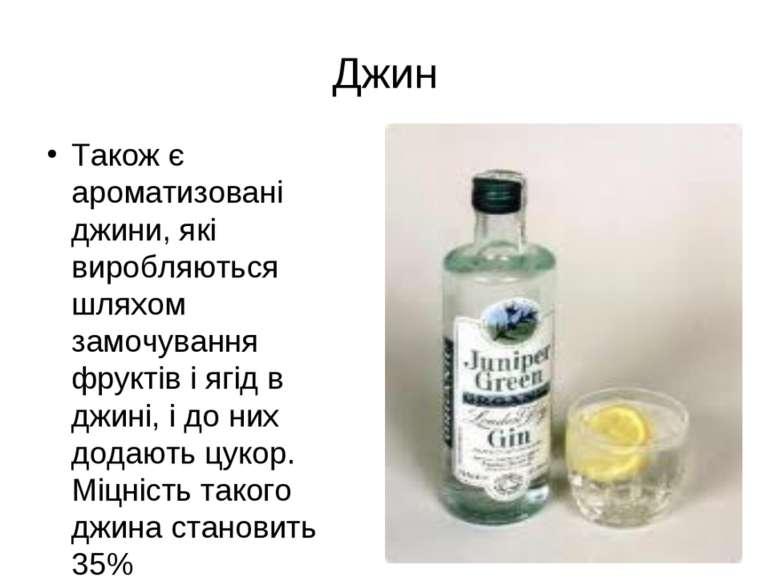 Також є ароматизовані джини, які виробляються шляхом замочування фруктів і яг...