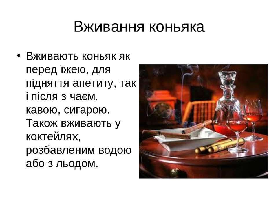 Вживають коньяк як перед їжею, для підняття апетиту, так і після з чаєм, каво...