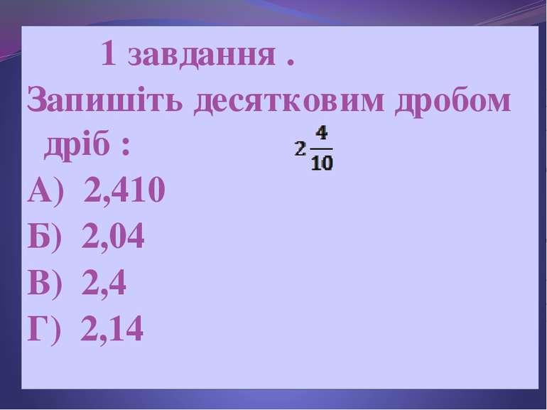 1 завдання . Запишіть десятковим дробом дріб : А) 2,410 Б) 2,04 В) 2,4 Г) 2,14
