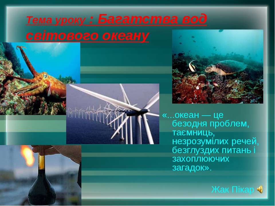 Тема уроку : Багатства вод світового океану «...океан — це безодня проблем, т...