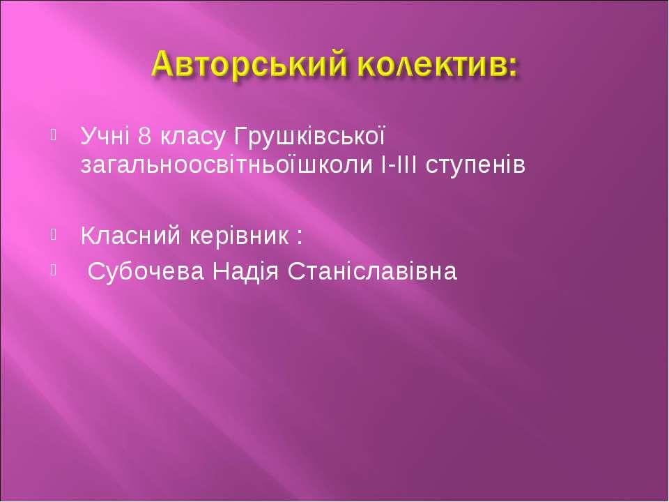 Учні 8 класу Грушківської загальноосвітньоїшколи І-ІІІ ступенів Класний керів...