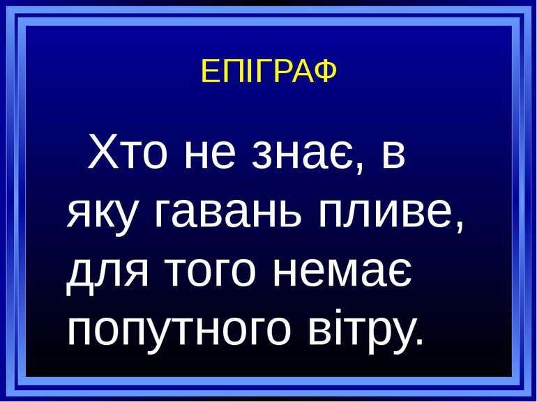 ЕПІГРАФ Хто не знає, в яку гавань пливе, для того немає попутного вітру.