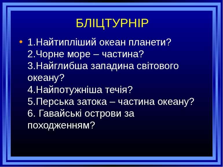 БЛІЦТУРНІР 1.Найтипліший океан планети? 2.Чорне море – частина? 3.Найглибша з...