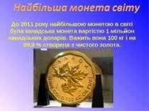 До 2011 року найбільшою монетою в світі була канадська монета вартістю1 міль...