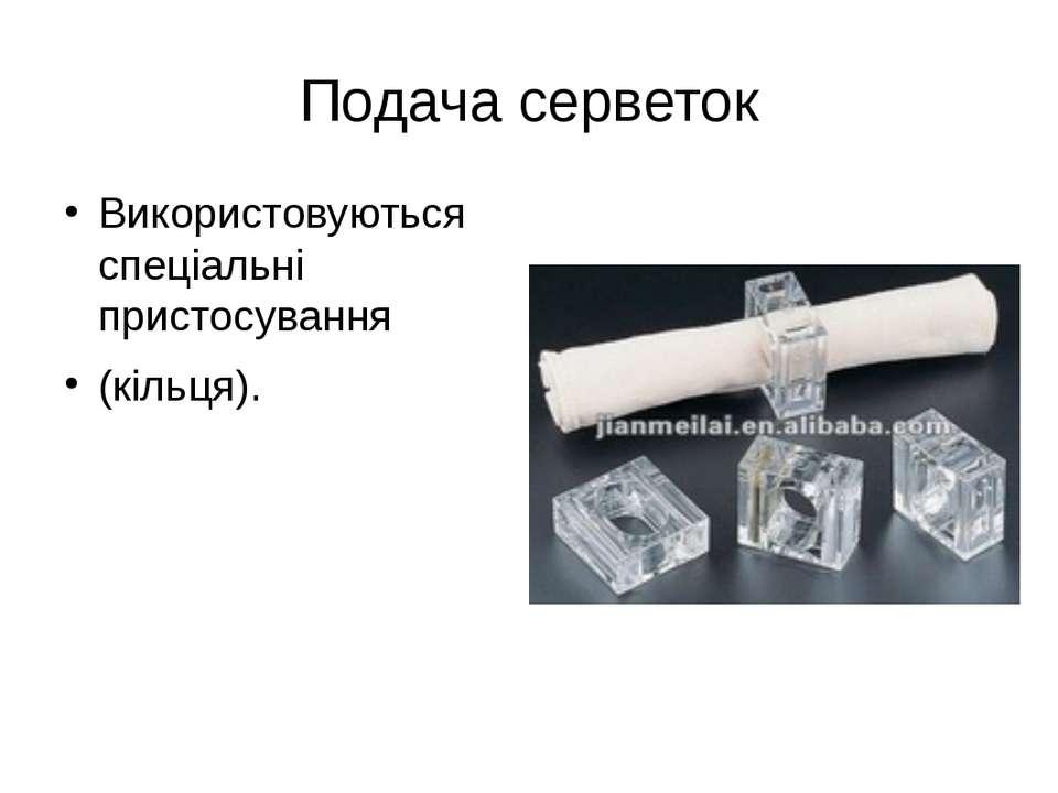 Подача серветок Використовуються спеціальні пристосування (кільця).