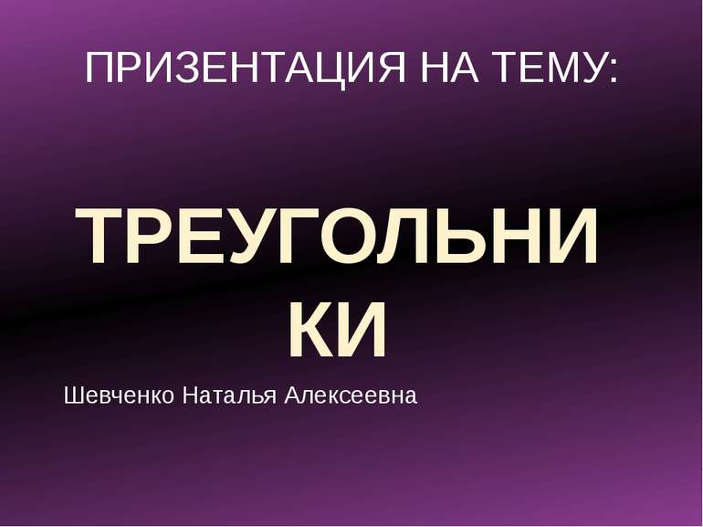 ПРИЗЕНТАЦИЯ НА ТЕМУ: ТРЕУГОЛЬНИКИ Шевченко Наталья Алексеевна