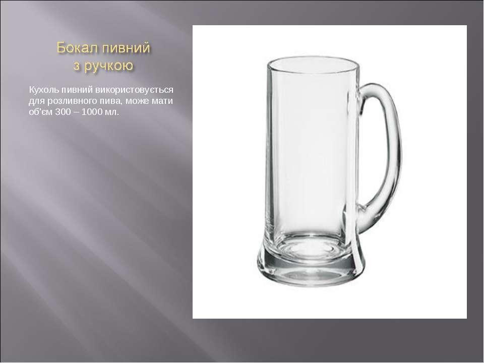 Кухоль пивний використовується для розливного пива, може мати об'єм 300 – 100...
