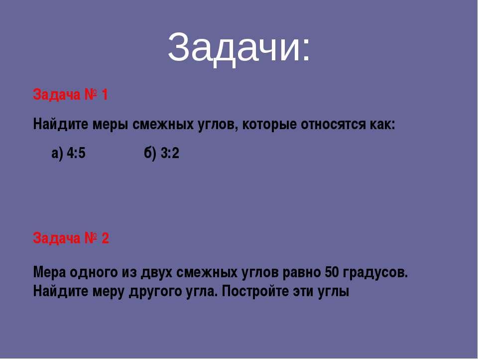 Задачи: Задача № 1 Найдите меры смежных углов, которые относятся как: а) 4:5 ...
