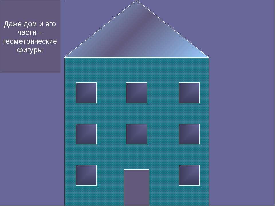 Даже дом и его части – геометрические фигуры