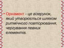 Орнамент - це візерунок, який утворюється шляхом ритмічного повторювання, чер...