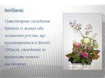 Ікебана: 1)мистецтво складання букетів із живих або засушених рослин, що куль...
