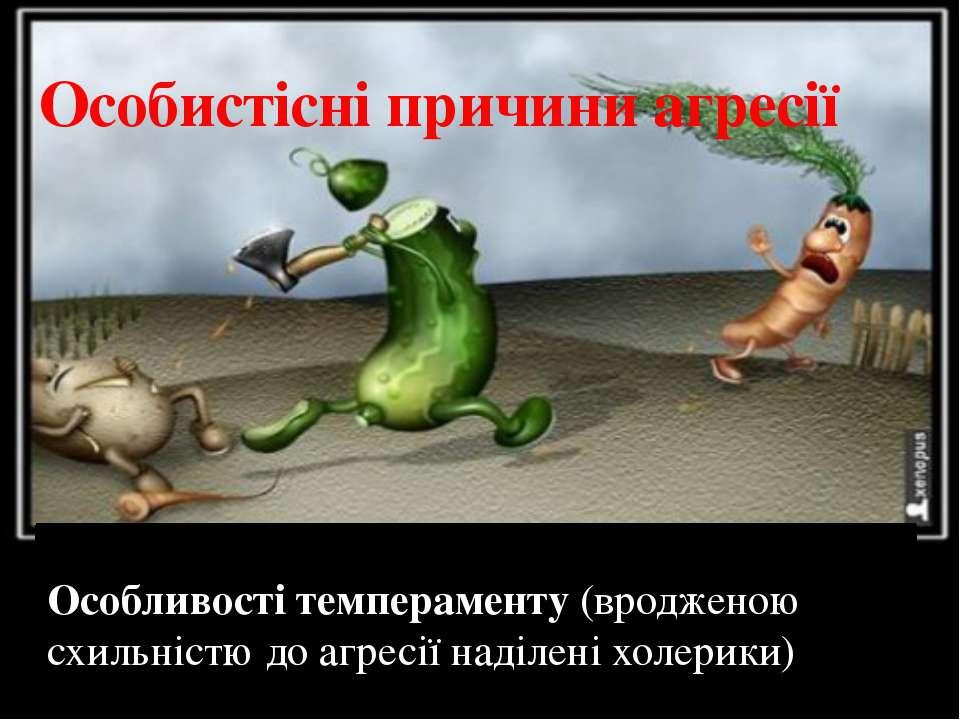 Особистісні причини агресії Особливості темпераменту (вродженою схильністю до...