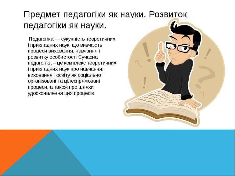 Предмет педагогіки як науки. Розвиток педагогіки як науки. Педагогіка — сукуп...