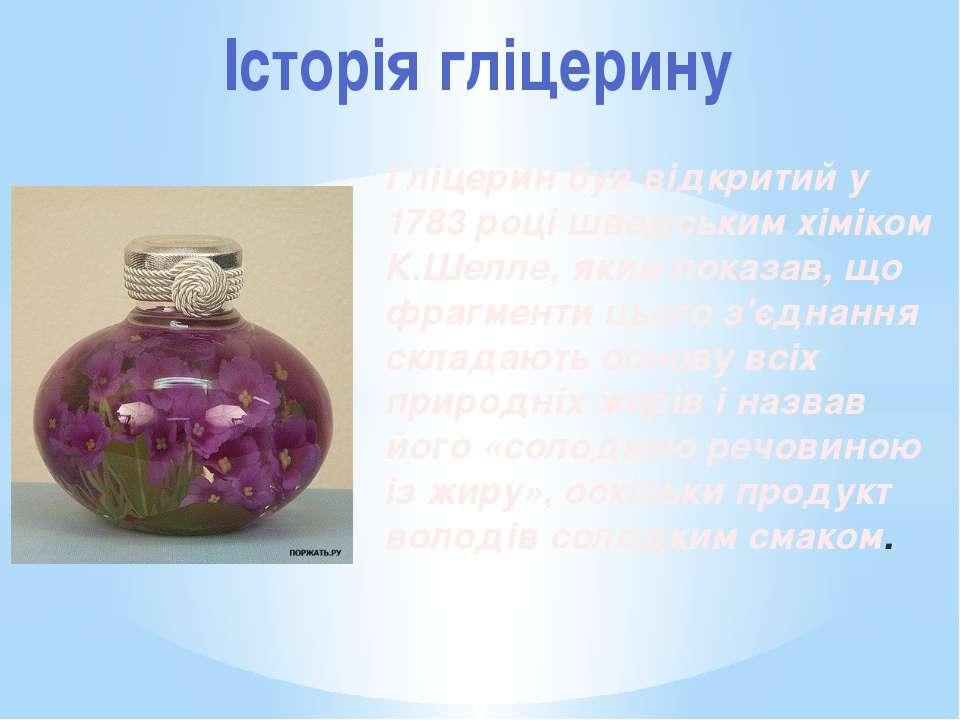 Історія гліцерину Гліцерин був відкритий у 1783 році шведським хіміком К.Шелл...