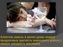 Алкоголь навьть в малих дозах знижує продуктивну здатність виконувати роботу ...