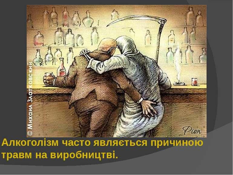 Алкоголізм часто являється причиною травм на виробництві.